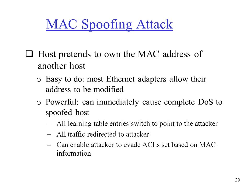 MAC Spoofing Attack Host pretends to own the MAC address of another host. Easy to do: most Ethernet adapters allow their address to be modified.