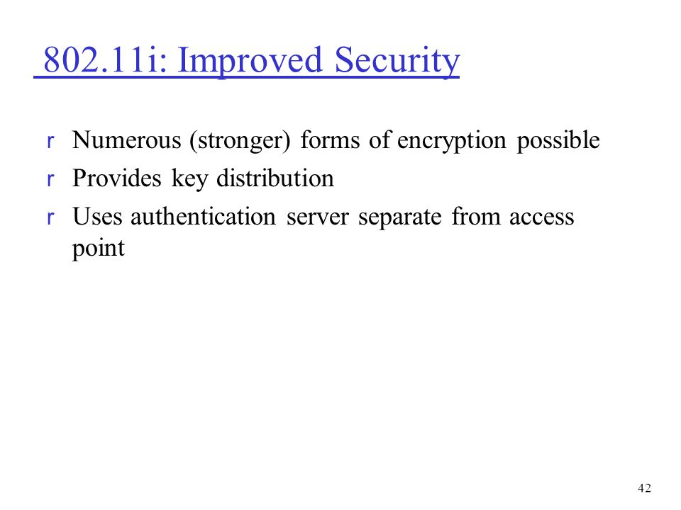 802.11i: Improved Security Numerous (stronger) forms of encryption possible. Provides key distribution.