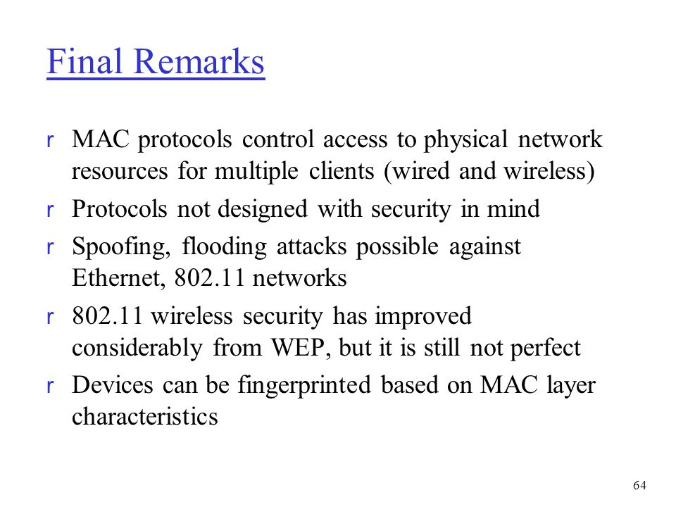 Final Remarks MAC protocols control access to physical network resources for multiple clients (wired and wireless)