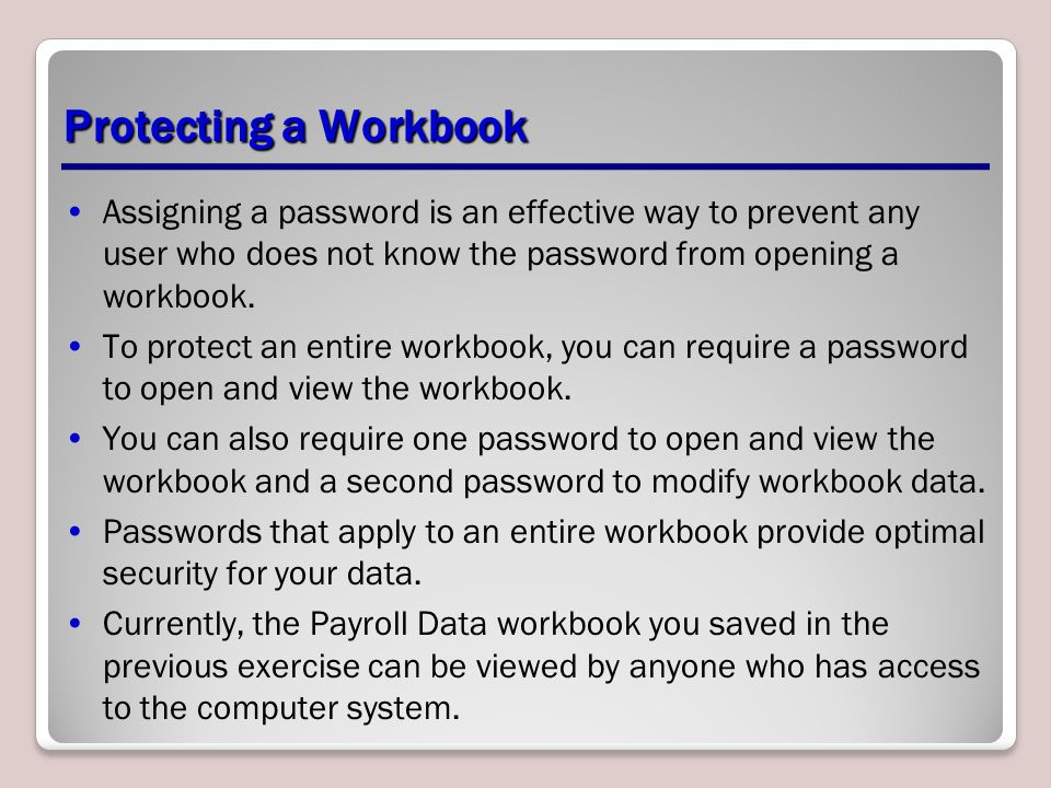 Protecting a Workbook Assigning a password is an effective way to prevent any user who does not know the password from opening a workbook.