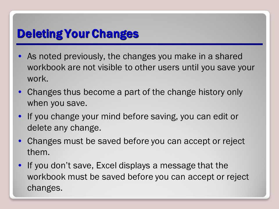 Deleting Your Changes As noted previously, the changes you make in a shared workbook are not visible to other users until you save your work.