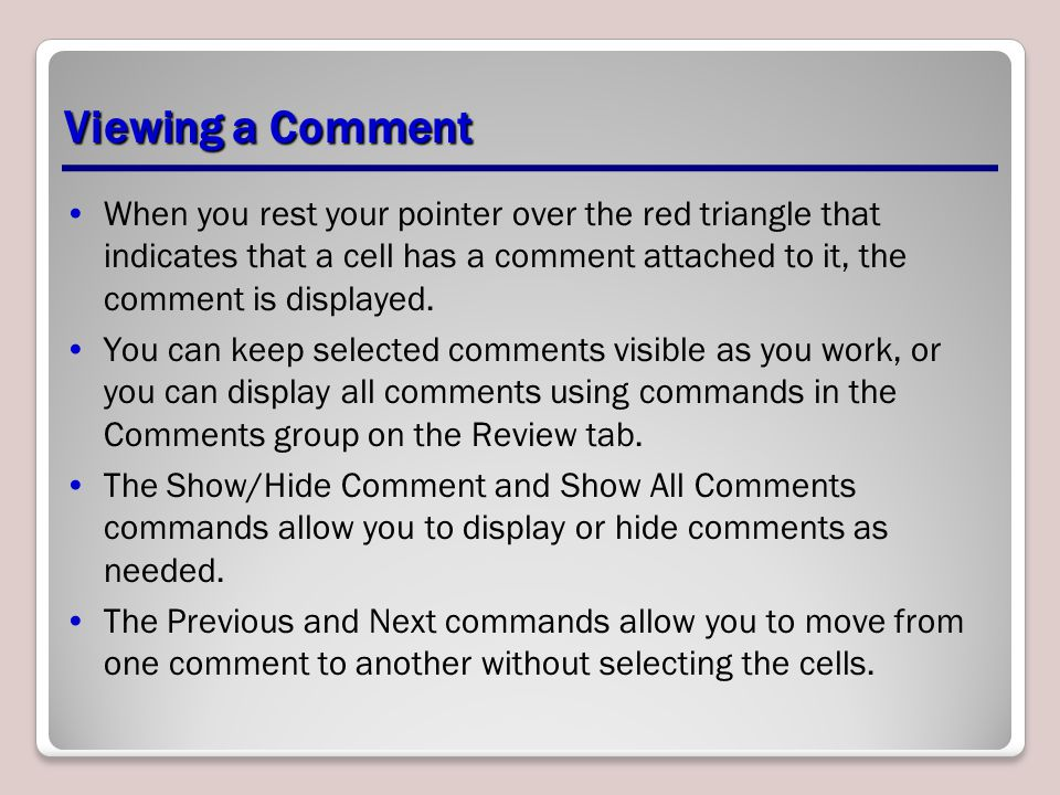 Viewing a Comment When you rest your pointer over the red triangle that indicates that a cell has a comment attached to it, the comment is displayed.