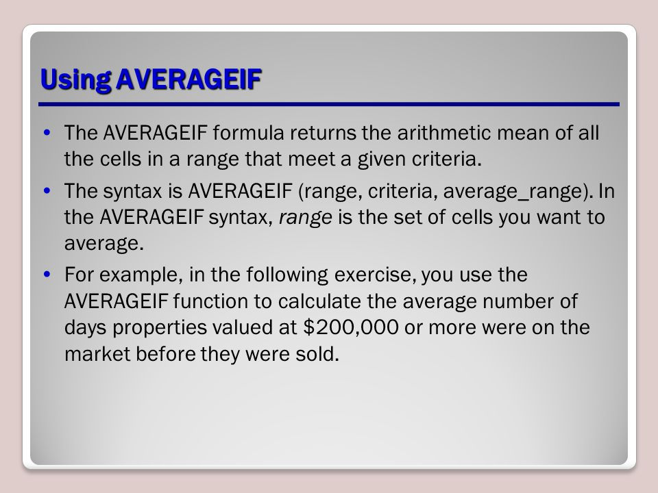 Using AVERAGEIF The AVERAGEIF formula returns the arithmetic mean of all the cells in a range that meet a given criteria.