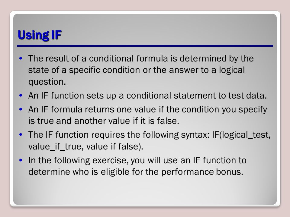Using IF The result of a conditional formula is determined by the state of a specific condition or the answer to a logical question.