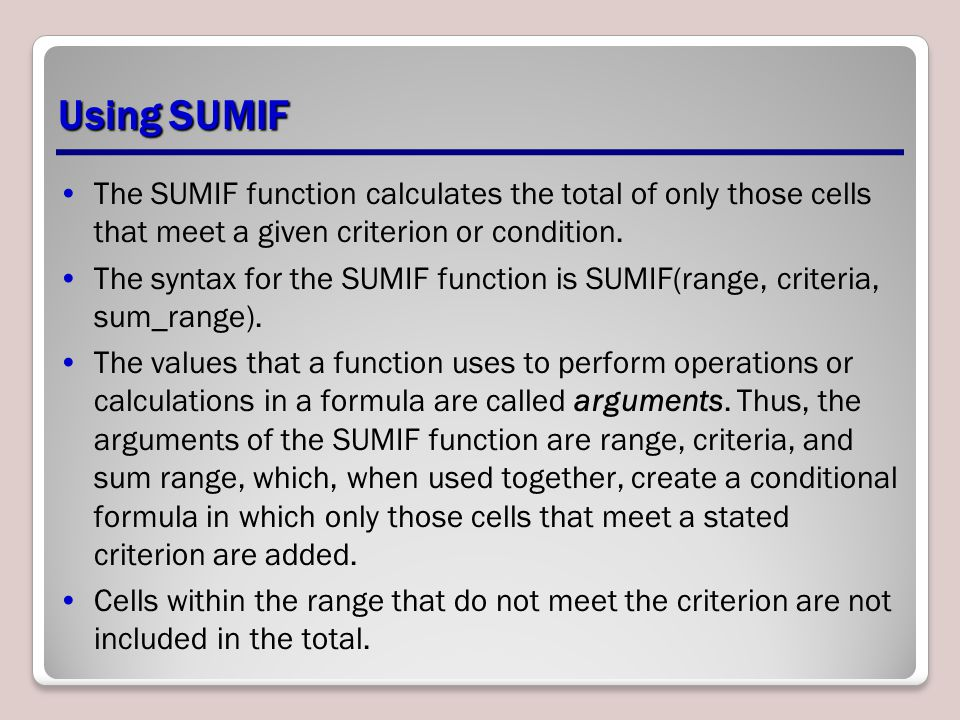 Using SUMIF The SUMIF function calculates the total of only those cells that meet a given criterion or condition.