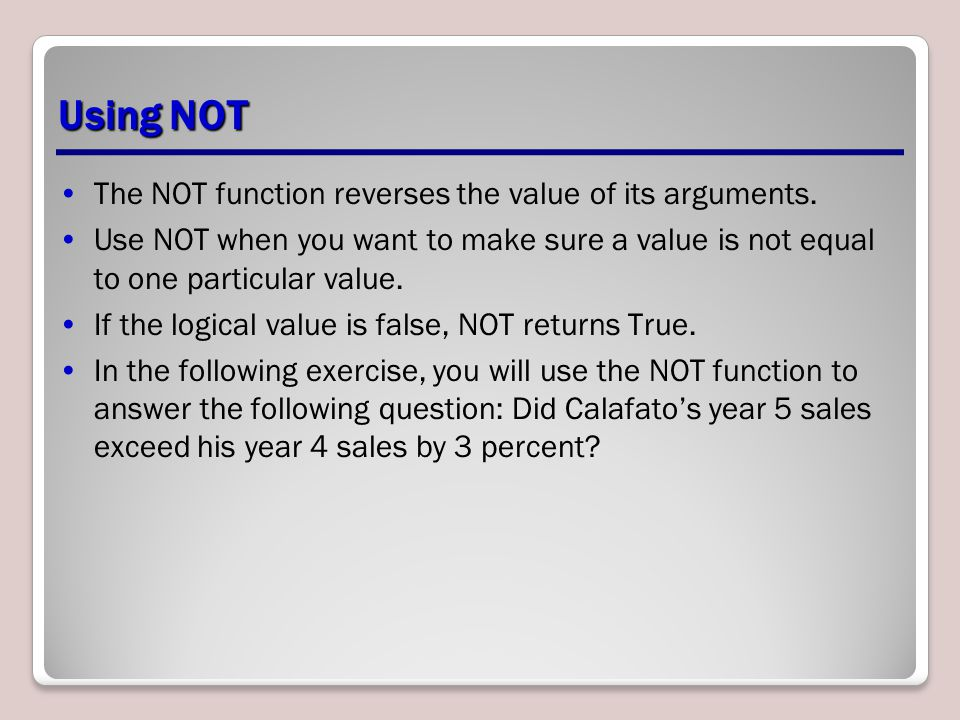 Using NOT The NOT function reverses the value of its arguments.