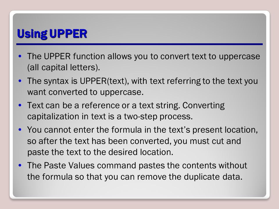 Using UPPER The UPPER function allows you to convert text to uppercase (all capital letters).