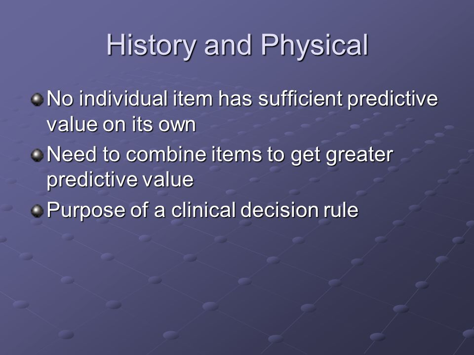 History and Physical No individual item has sufficient predictive value on its own. Need to combine items to get greater predictive value.