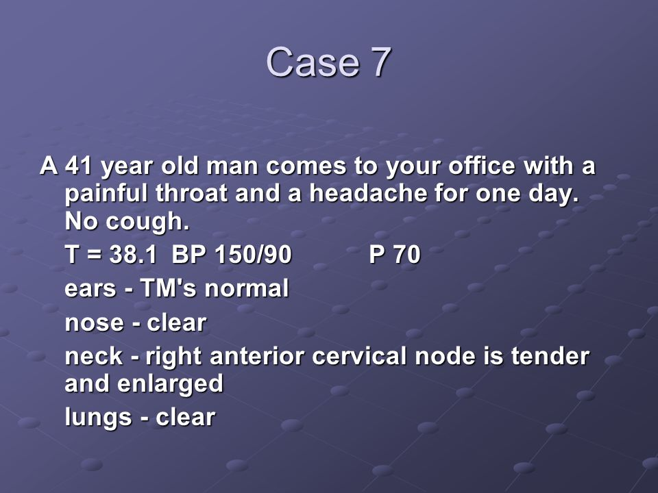 Case 7 A 41 year old man comes to your office with a painful throat and a headache for one day. No cough.
