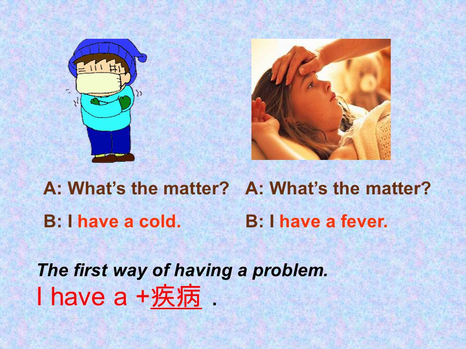 The first way of having a problem. I have a +疾病.