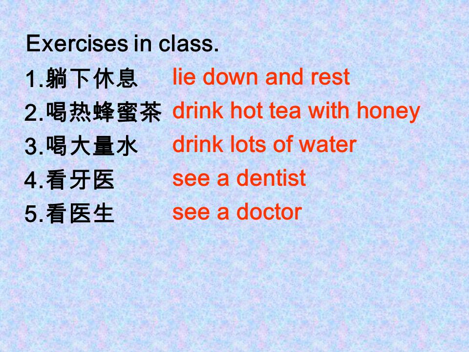 Exercises in class. 1.躺下休息. 2.喝热蜂蜜茶. 3.喝大量水. 4.看牙医. 5.看医生. lie down and rest. drink hot tea with honey.