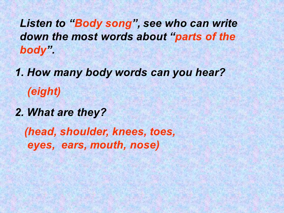 Listen to Body song , see who can write down the most words about parts of the body .