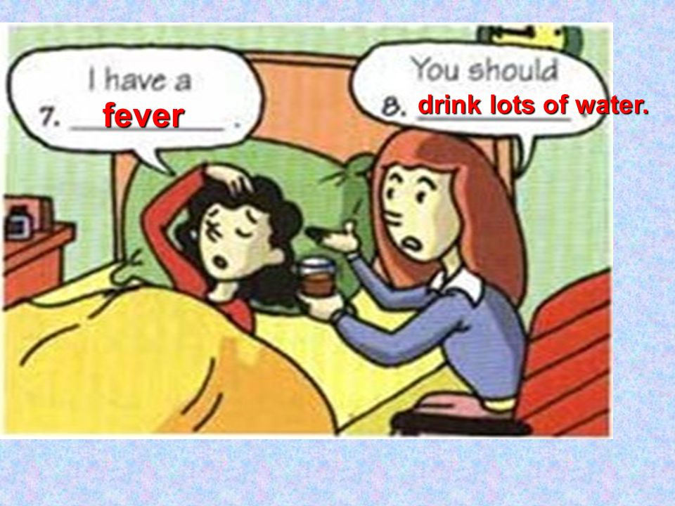 drink lots of water. fever