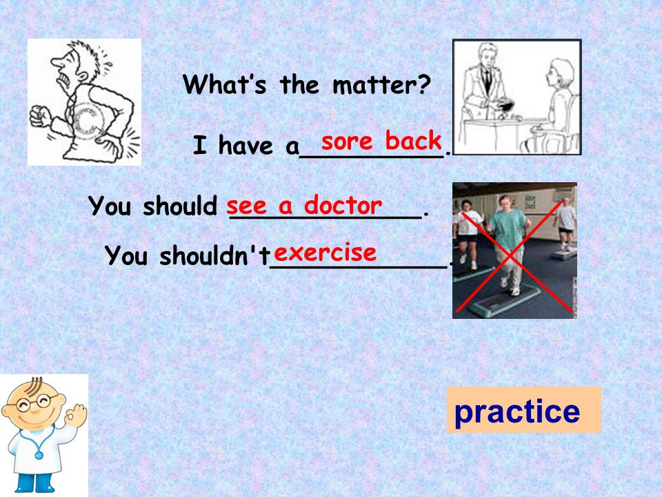 practice What's the matter sore back I have a_________.