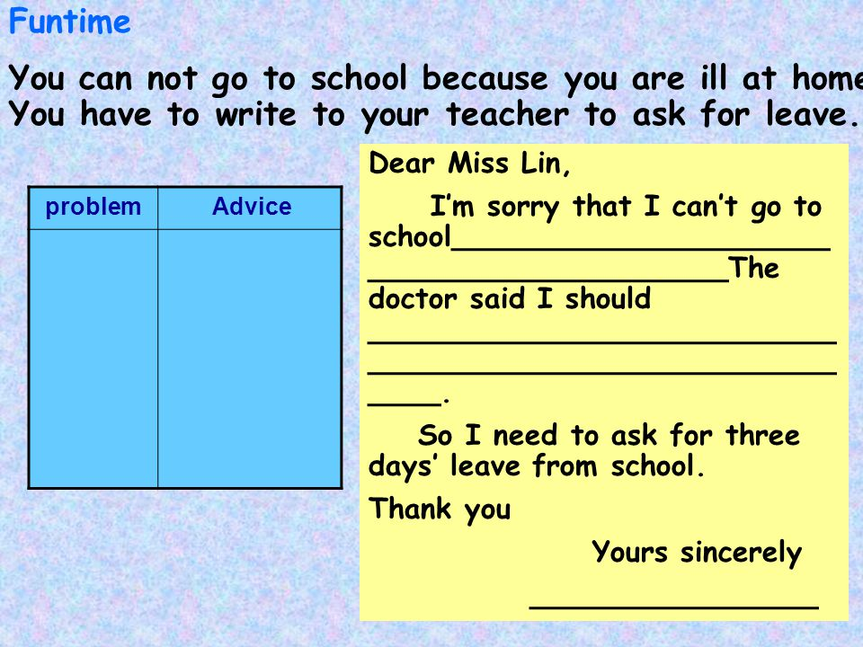 Funtime You can not go to school because you are ill at home. You have to write to your teacher to ask for leave.