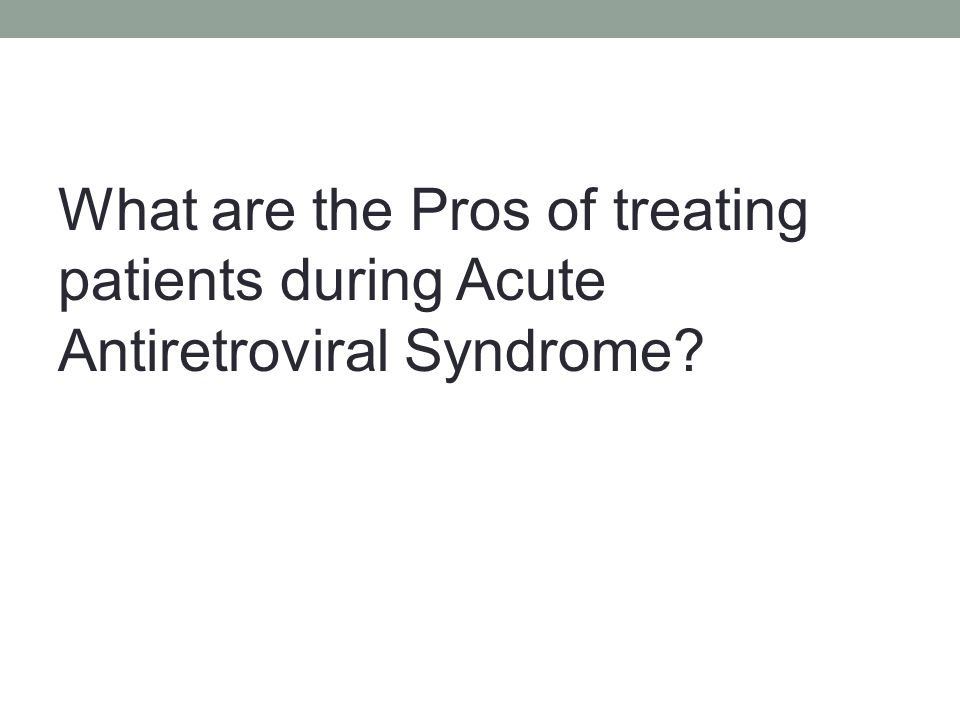 What are the Pros of treating patients during Acute Antiretroviral Syndrome