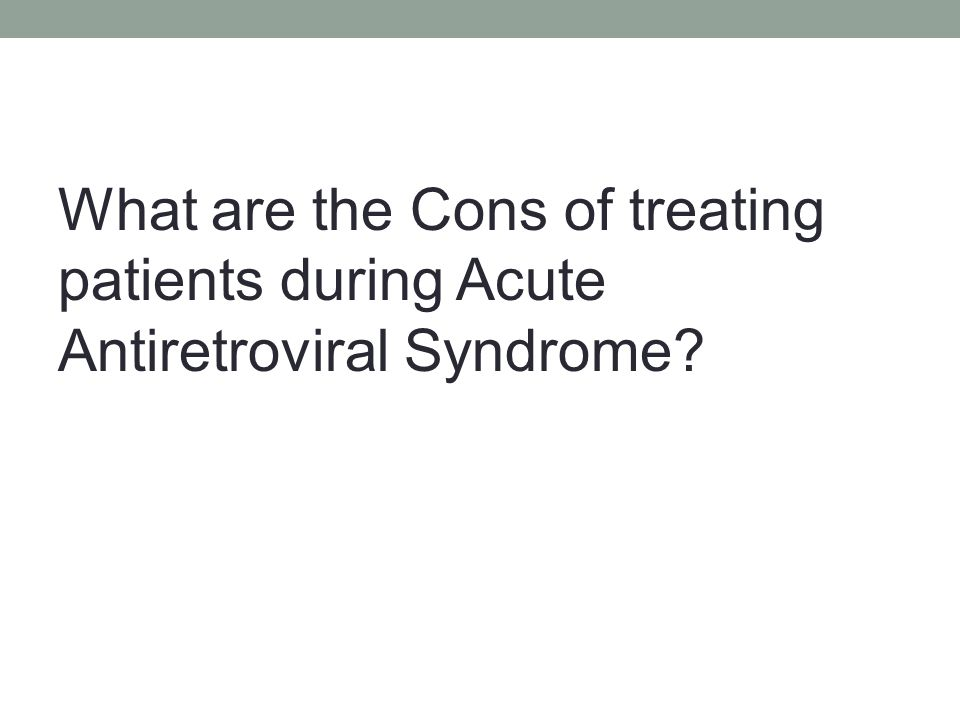 What are the Cons of treating patients during Acute Antiretroviral Syndrome