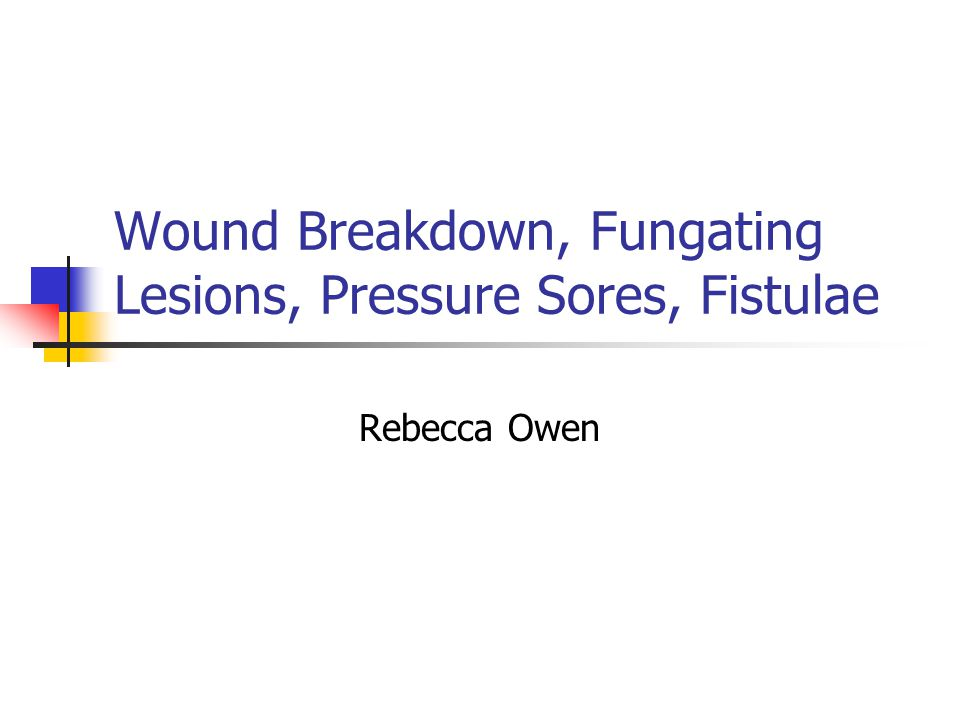 Wound Breakdown, Fungating Lesions, Pressure Sores, Fistulae