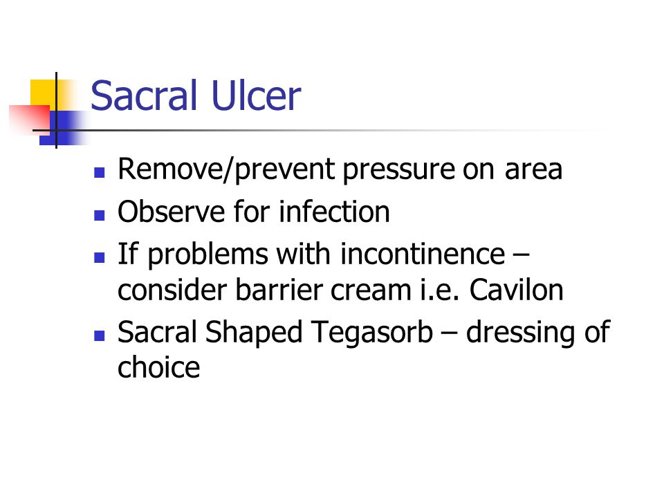 Sacral Ulcer Remove/prevent pressure on area Observe for infection