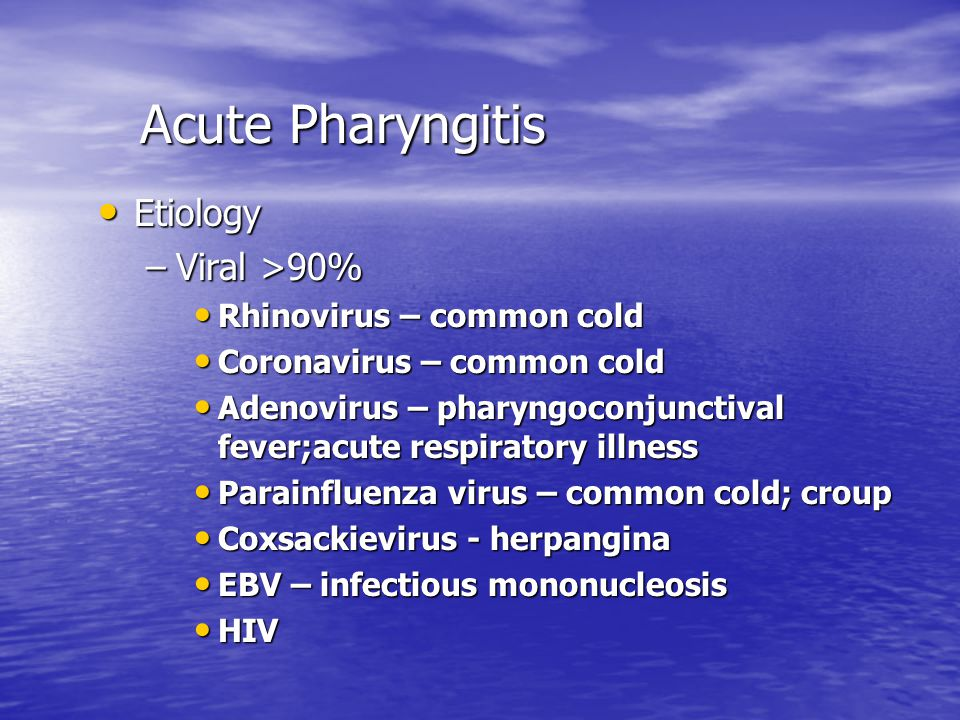 Acute Pharyngitis Etiology Viral >90% Rhinovirus – common cold