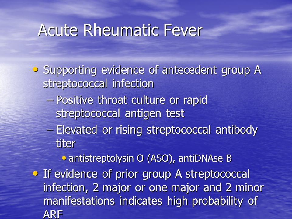 Acute Rheumatic Fever Supporting evidence of antecedent group A streptococcal infection. Positive throat culture or rapid streptococcal antigen test.