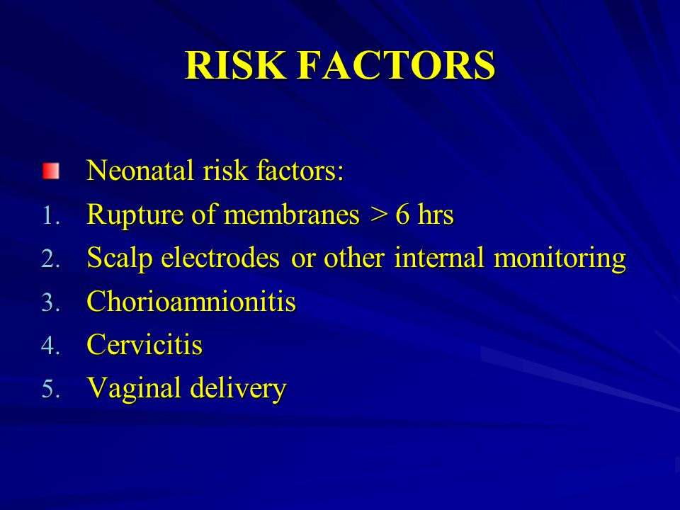 RISK FACTORS Neonatal risk factors: Rupture of membranes > 6 hrs