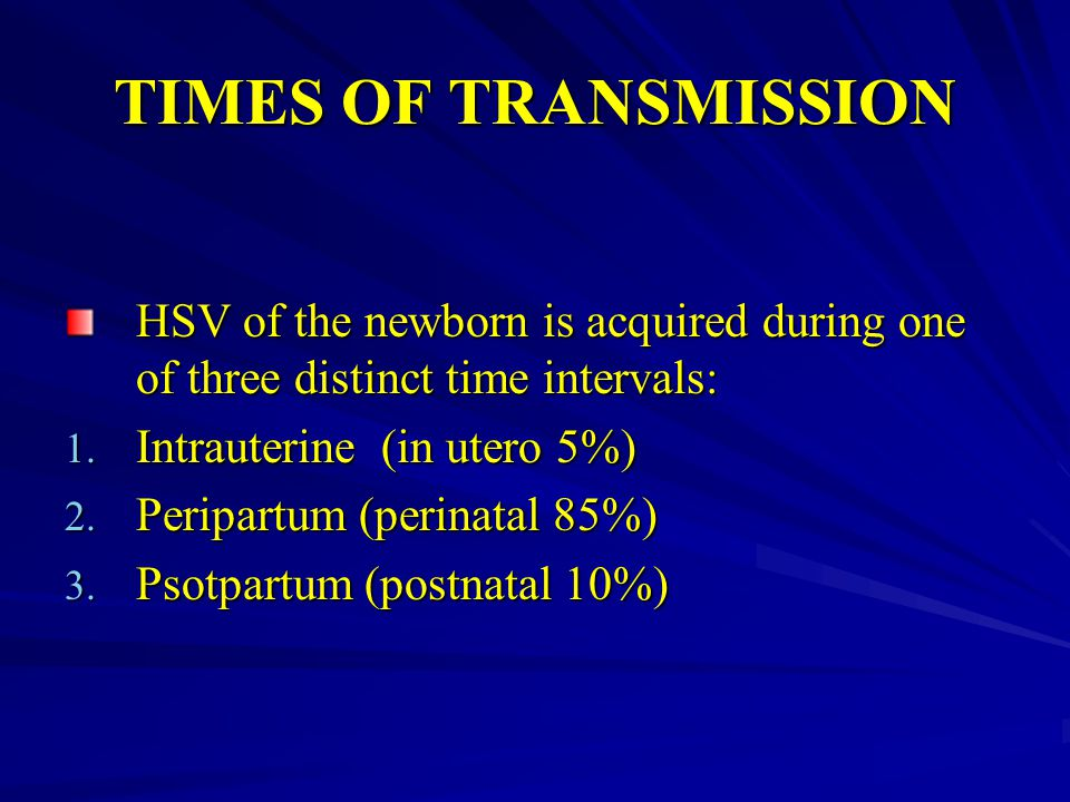 TIMES OF TRANSMISSION HSV of the newborn is acquired during one of three distinct time intervals: Intrauterine (in utero 5%)