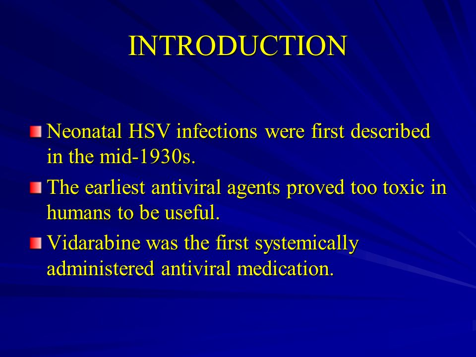 INTRODUCTION Neonatal HSV infections were first described in the mid-1930s. The earliest antiviral agents proved too toxic in humans to be useful.