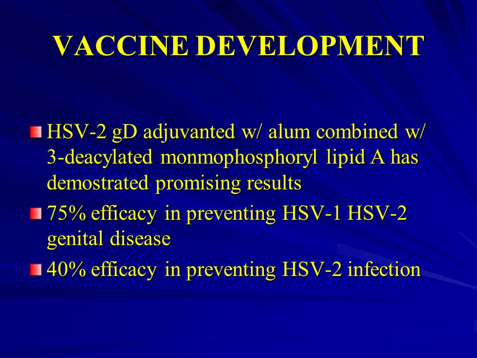 VACCINE DEVELOPMENT HSV-2 gD adjuvanted w/ alum combined w/ 3-deacylated monmophosphoryl lipid A has demostrated promising results.