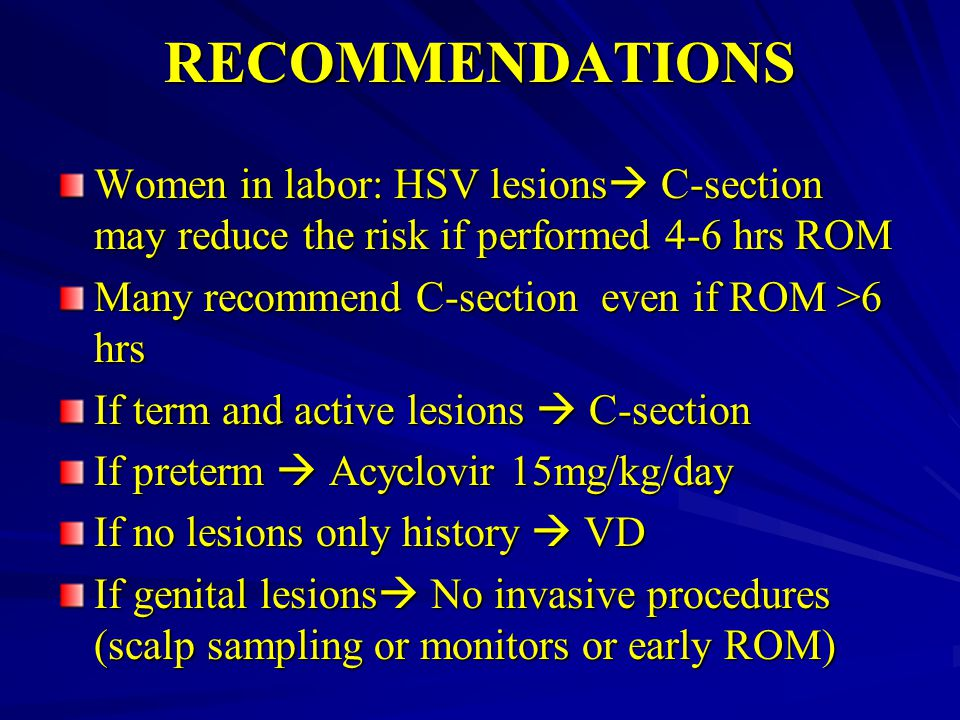 RECOMMENDATIONS Women in labor: HSV lesions C-section may reduce the risk if performed 4-6 hrs ROM.