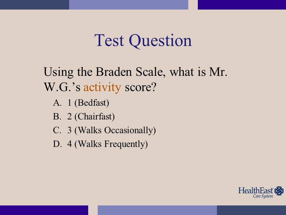 Test Question Using the Braden Scale, what is Mr. W.G.'s activity score 1 (Bedfast) 2 (Chairfast)