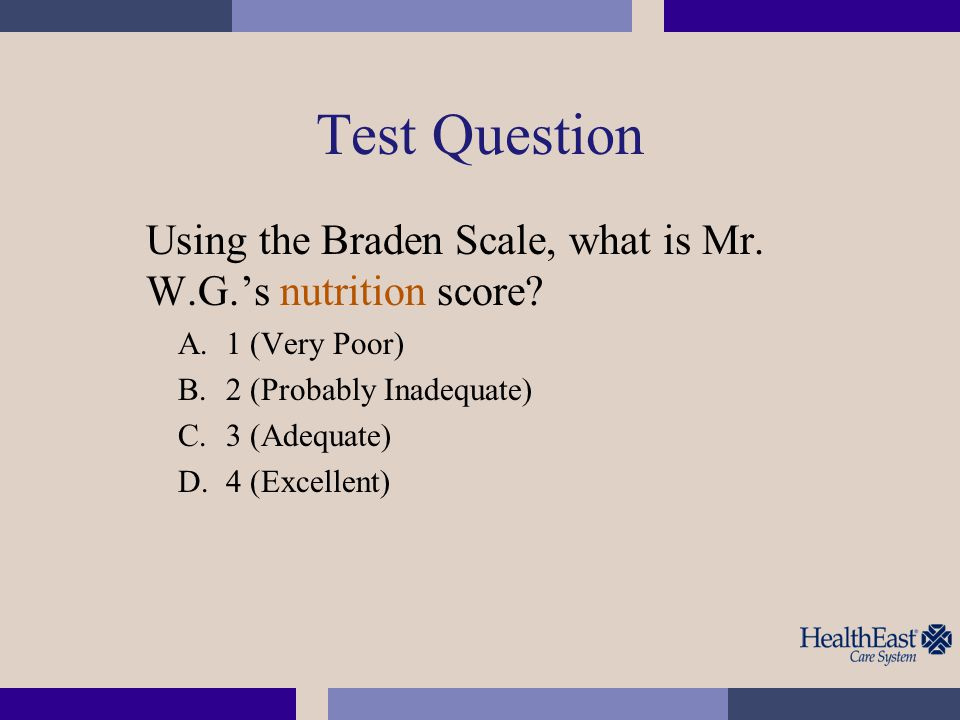 Test Question Using the Braden Scale, what is Mr. W.G.'s nutrition score 1 (Very Poor) 2 (Probably Inadequate)