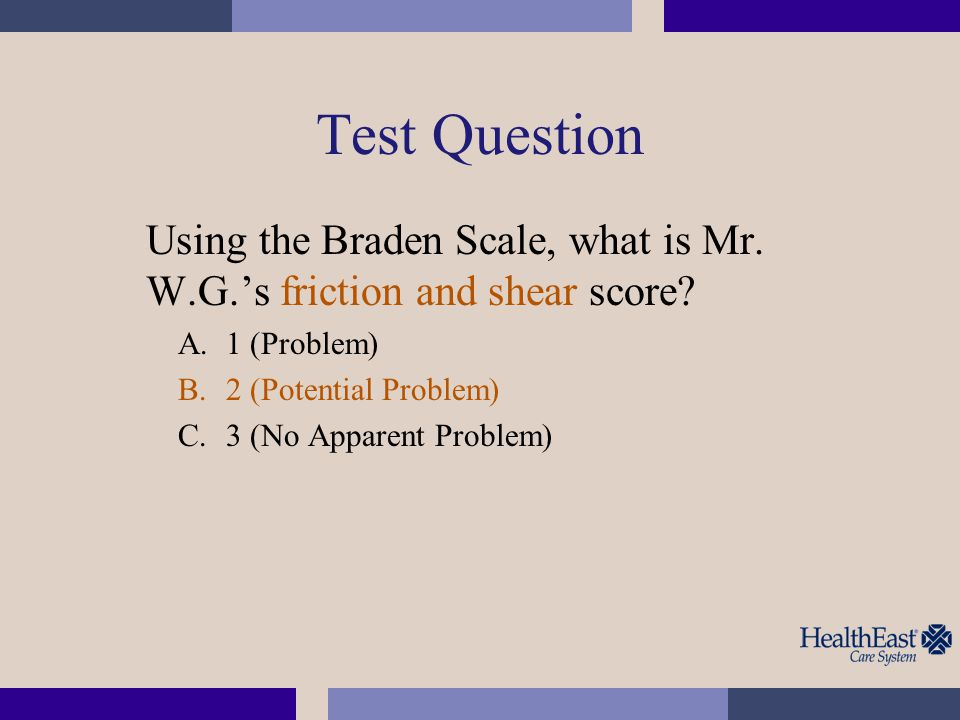 Test Question Using the Braden Scale, what is Mr. W.G.'s friction and shear score 1 (Problem) 2 (Potential Problem)