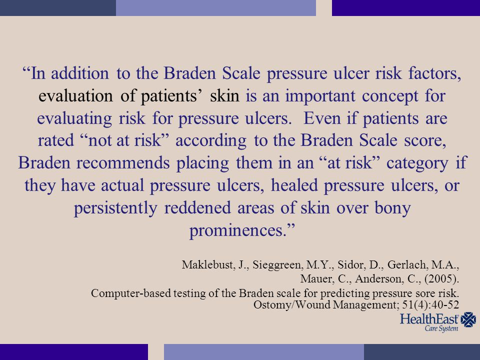 In addition to the Braden Scale pressure ulcer risk factors, evaluation of patients' skin is an important concept for evaluating risk for pressure ulcers. Even if patients are rated not at risk according to the Braden Scale score, Braden recommends placing them in an at risk category if they have actual pressure ulcers, healed pressure ulcers, or persistently reddened areas of skin over bony prominences.