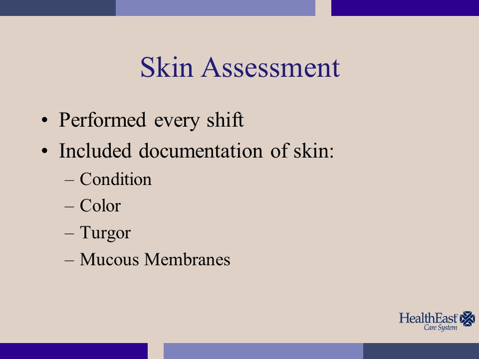 Skin Assessment Performed every shift Included documentation of skin: