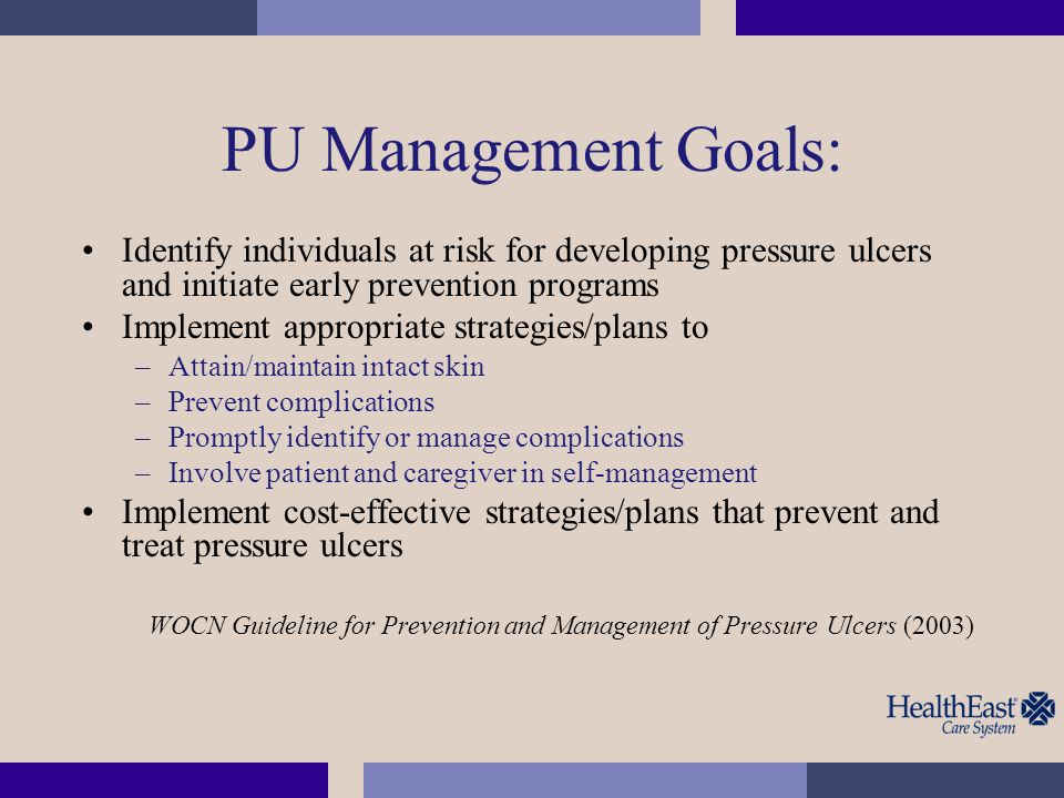 PU Management Goals: Identify individuals at risk for developing pressure ulcers and initiate early prevention programs.