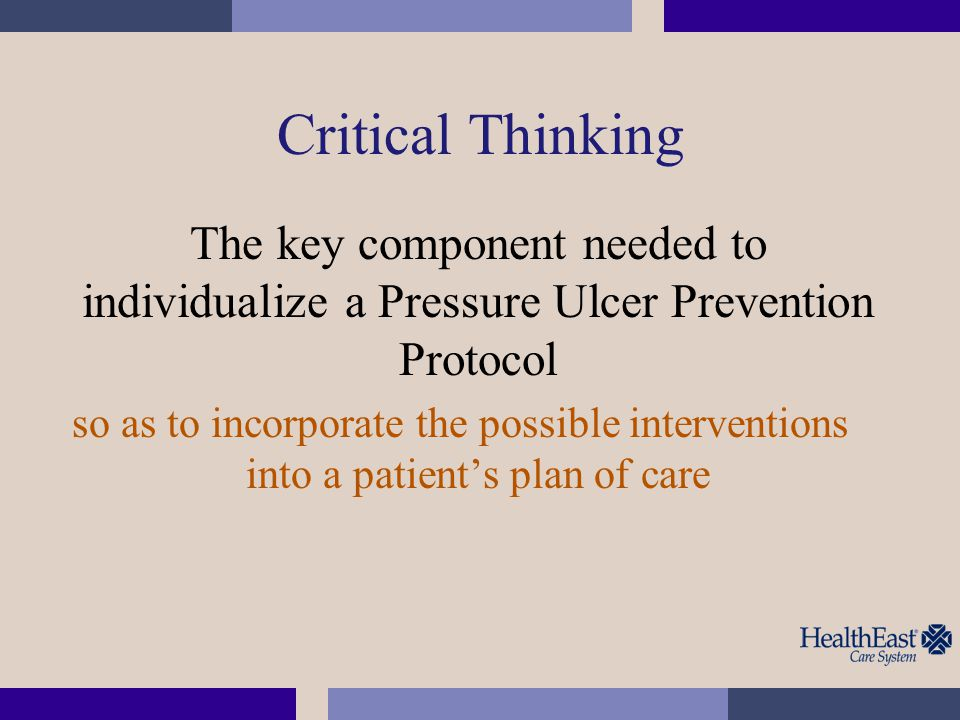 Critical Thinking The key component needed to individualize a Pressure Ulcer Prevention Protocol.
