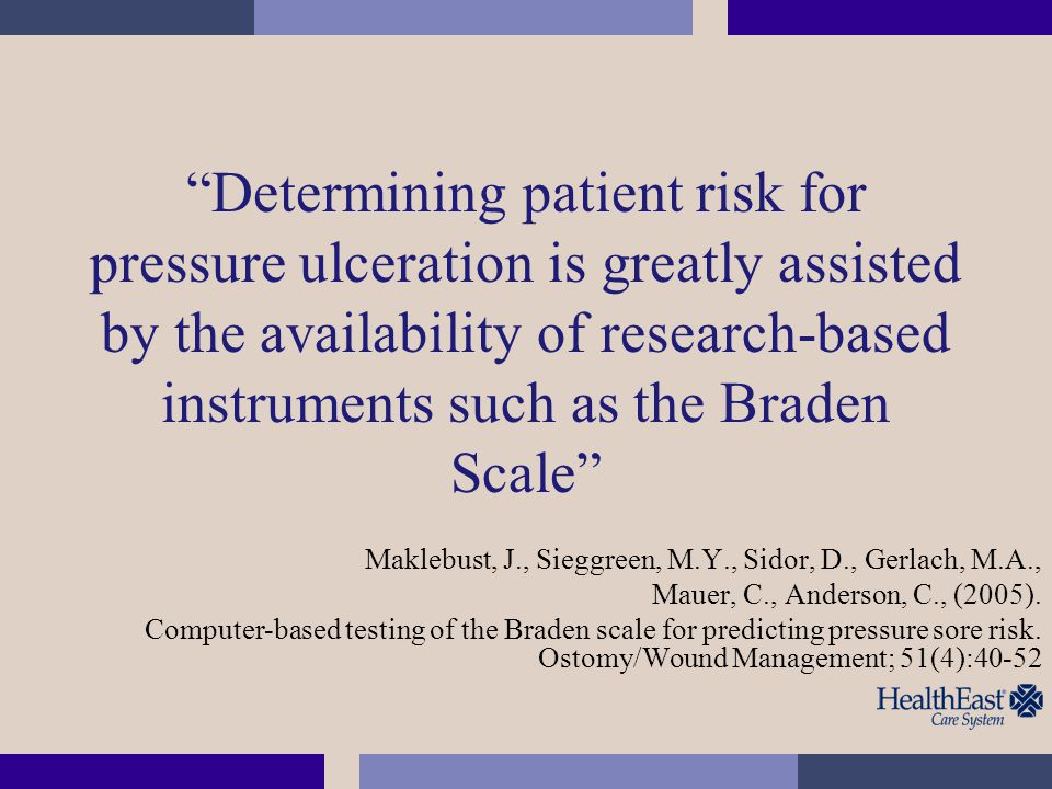Determining patient risk for pressure ulceration is greatly assisted by the availability of research-based instruments such as the Braden Scale