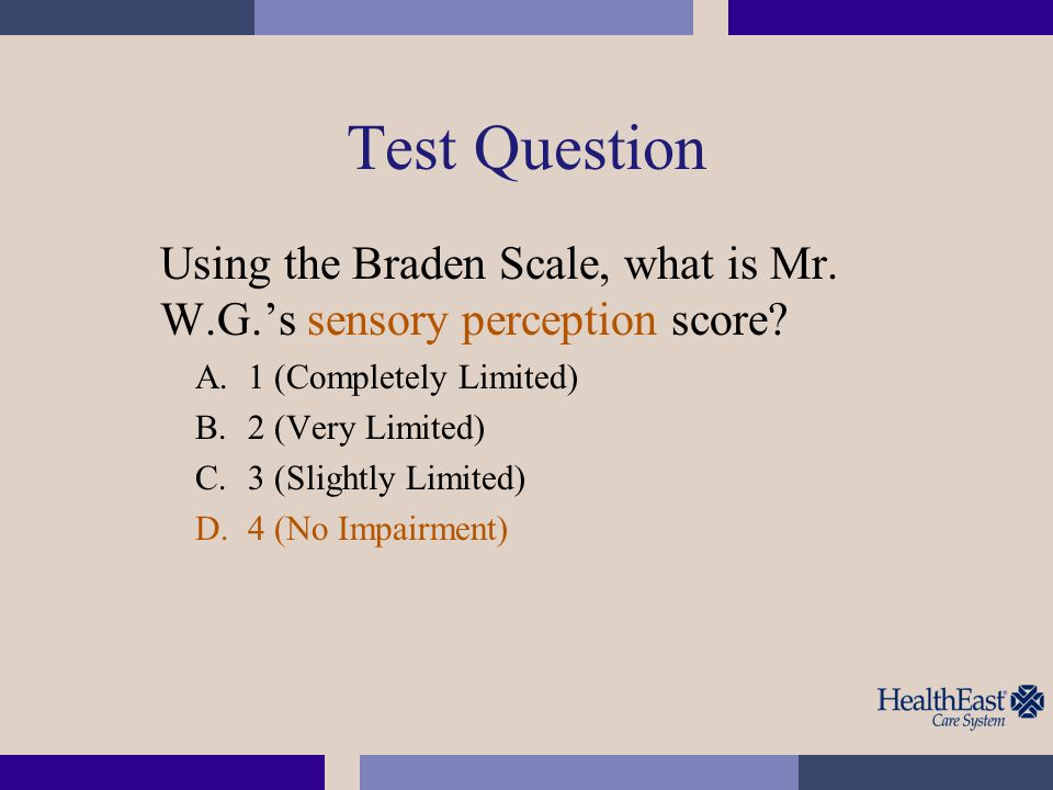 Test Question Using the Braden Scale, what is Mr. W.G.'s sensory perception score 1 (Completely Limited)