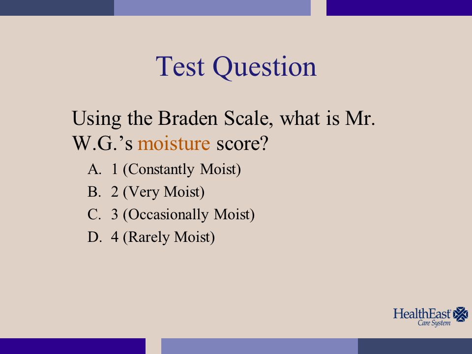 Test Question Using the Braden Scale, what is Mr. W.G.'s moisture score 1 (Constantly Moist) 2 (Very Moist)