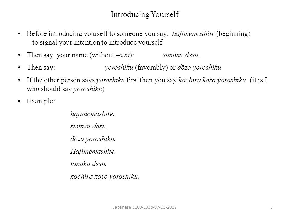 Introducing Yourself Before introducing yourself to someone you say: hajimemashite (beginning) to signal your intention to introduce yourself.