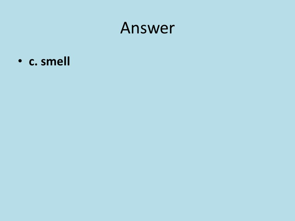 Answer c. smell