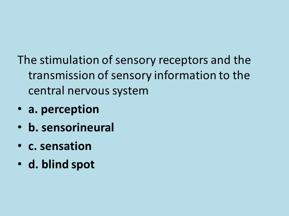 The stimulation of sensory receptors and the transmission of sensory information to the central nervous system