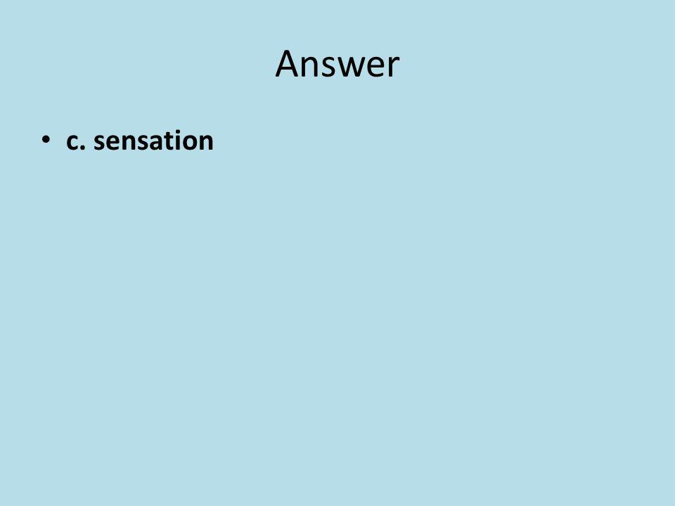 Answer c. sensation