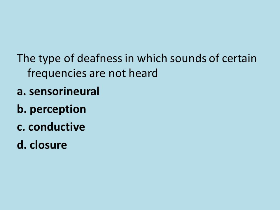 The type of deafness in which sounds of certain frequencies are not heard a.