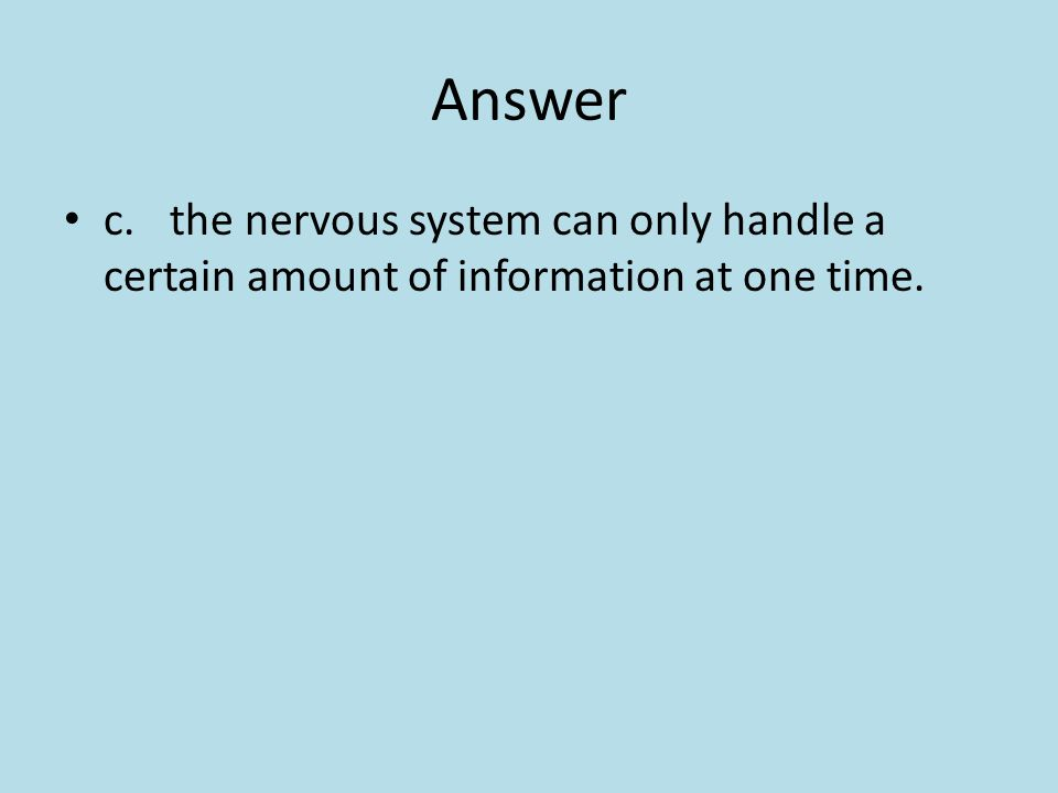 Answer c. the nervous system can only handle a certain amount of information at one time.