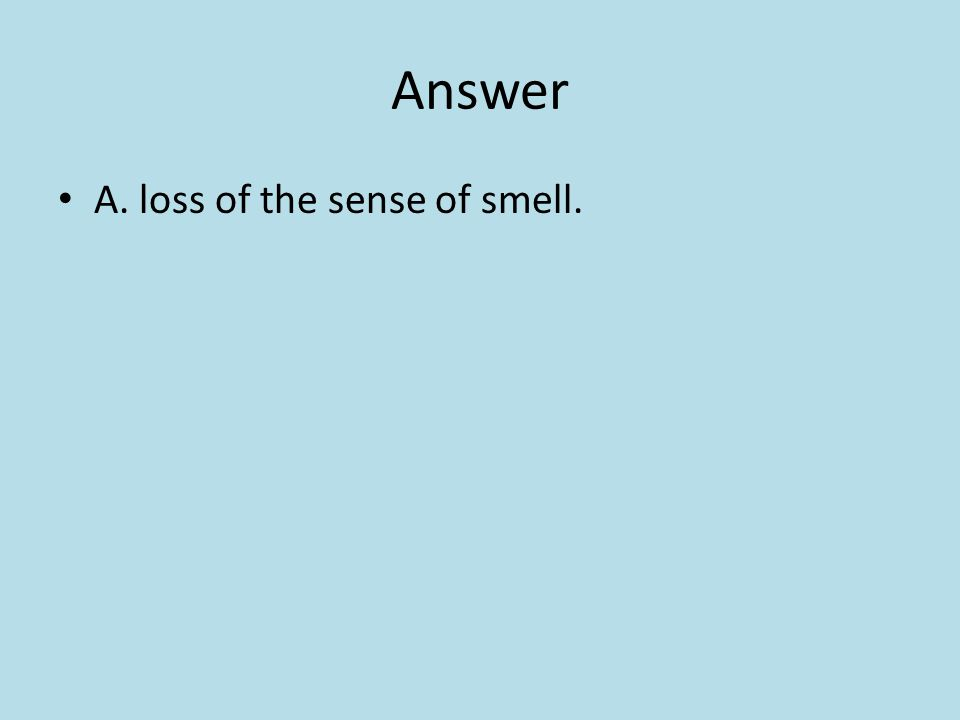 Answer A. loss of the sense of smell.