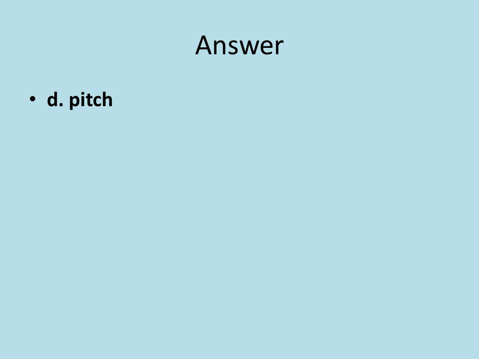 Answer d. pitch