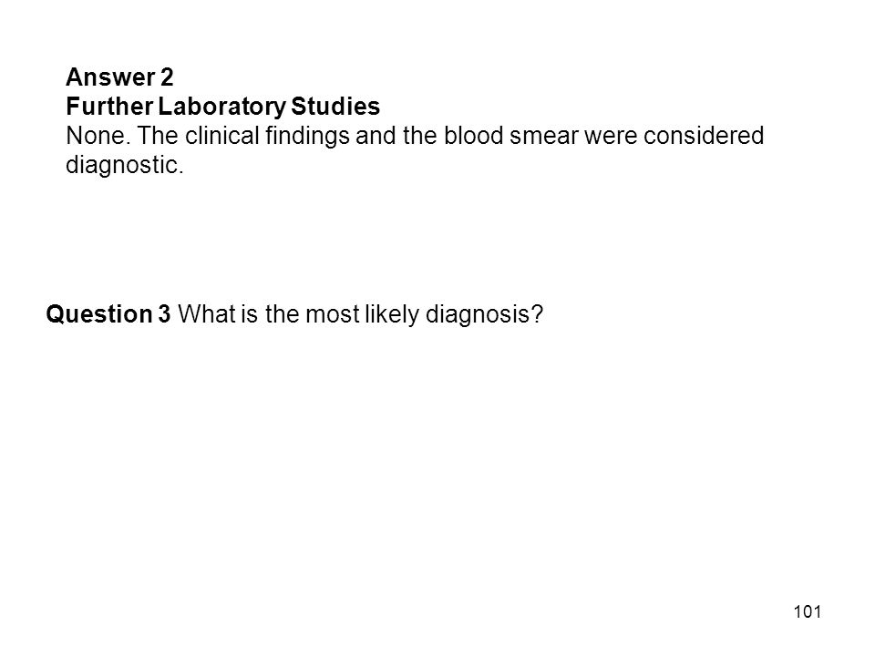 Answer 2 Further Laboratory Studies. None. The clinical findings and the blood smear were considered diagnostic.