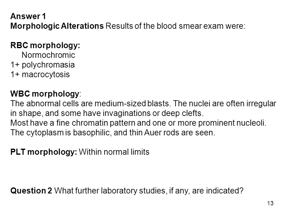 Answer 1 Morphologic Alterations Results of the blood smear exam were: RBC morphology: Normochromic 1+ polychromasia 1+ macrocytosis.